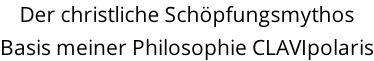 Der christliche Schöpfungsmythos  Basis meiner Philosophie CLAVIpolaris